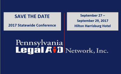 SAVE THE DATE 2017 Statewide Conference  September 27-September 29, 2017 Hilton Harrisburg Hotel  Pennsylvania Legal Aid Network, Inc.